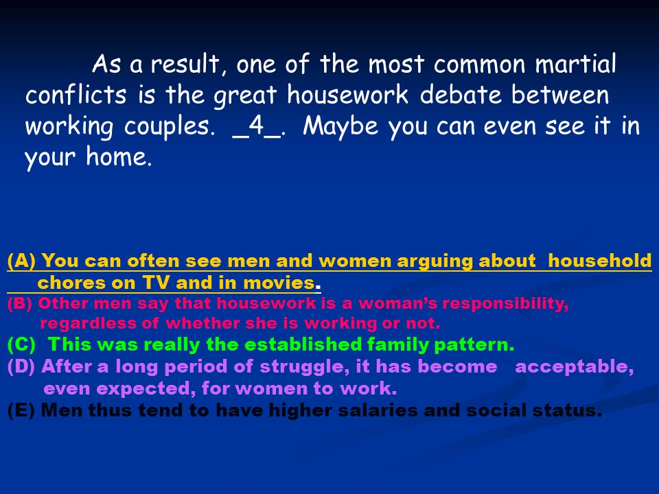 As a result, one of the most common martial conflicts is the great housework debate between working couples. _4_. Maybe you can even see it in your home.