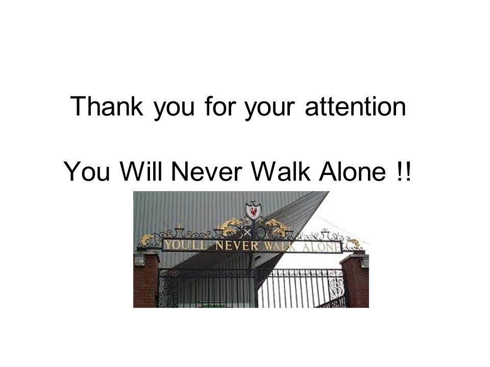 Thank you for your attention You Will Never Walk Alone !!