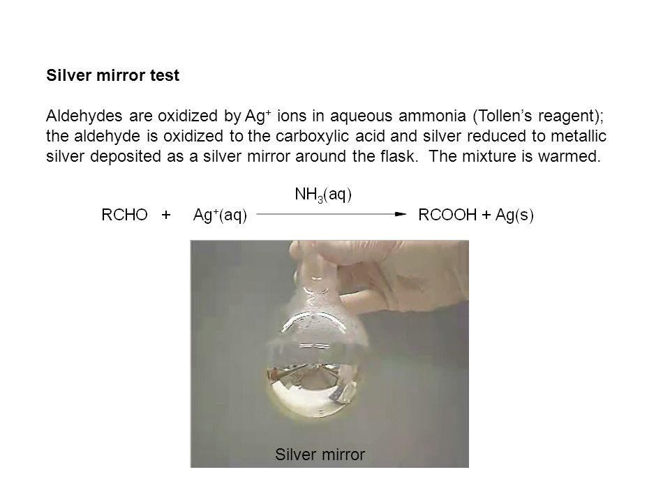 Silver mirror test Aldehydes are oxidized by Ag+ ions in aqueous ammonia (Tollen's reagent);