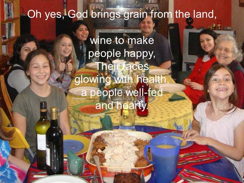 Oh yes, God brings grain from the land, wine to make