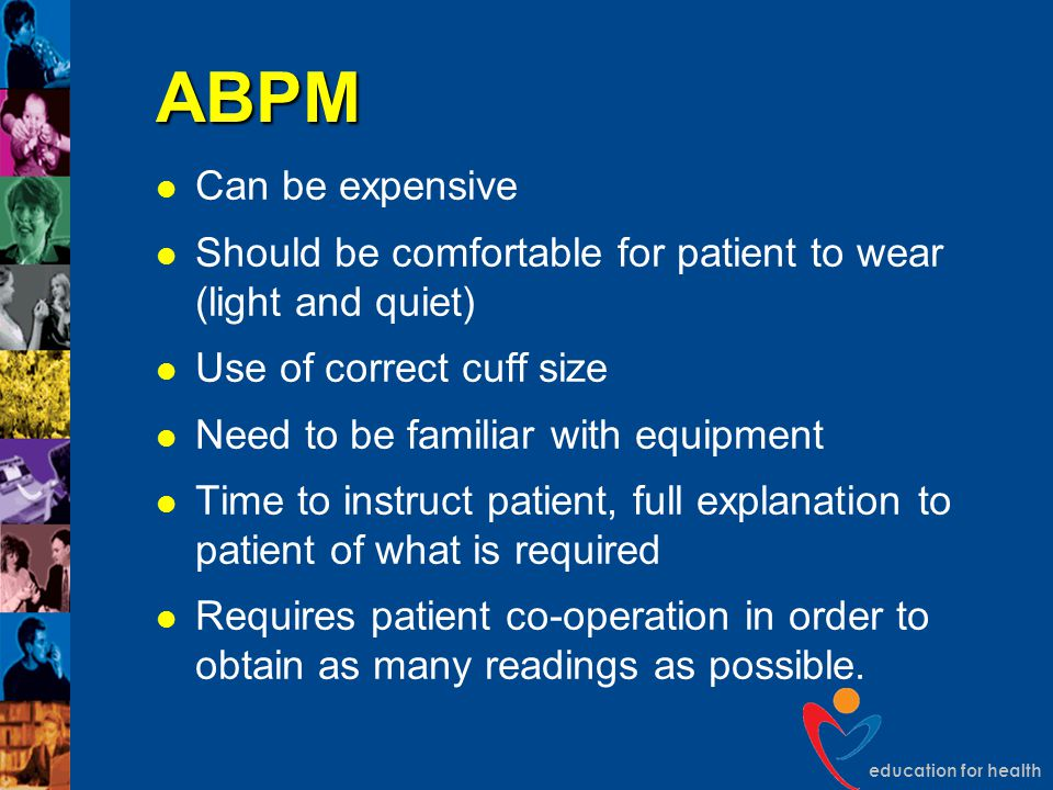 ABPM Can be expensive. Should be comfortable for patient to wear (light and quiet) Use of correct cuff size.