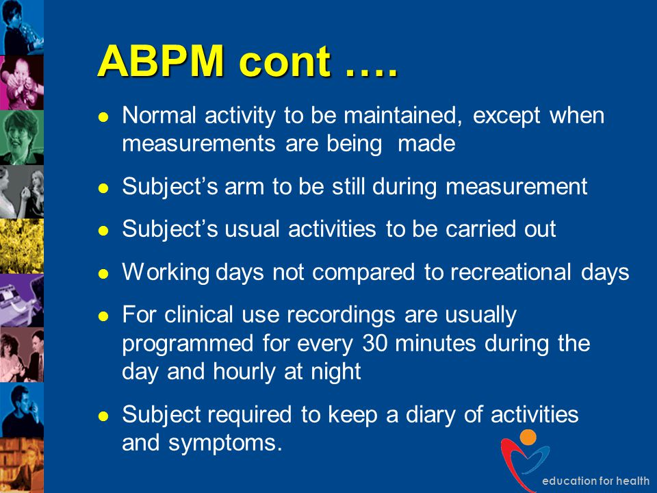 ABPM cont …. Normal activity to be maintained, except when measurements are being made. Subject's arm to be still during measurement.