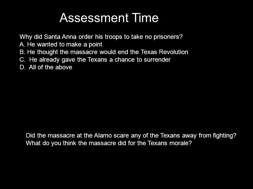 Assessment Time Why did Santa Anna order his troops to take no prisoners A. He wanted to make a point.