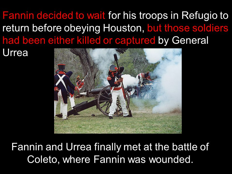 Fannin decided to wait for his troops in Refugio to return before obeying Houston, but those soldiers had been either killed or captured by General Urrea
