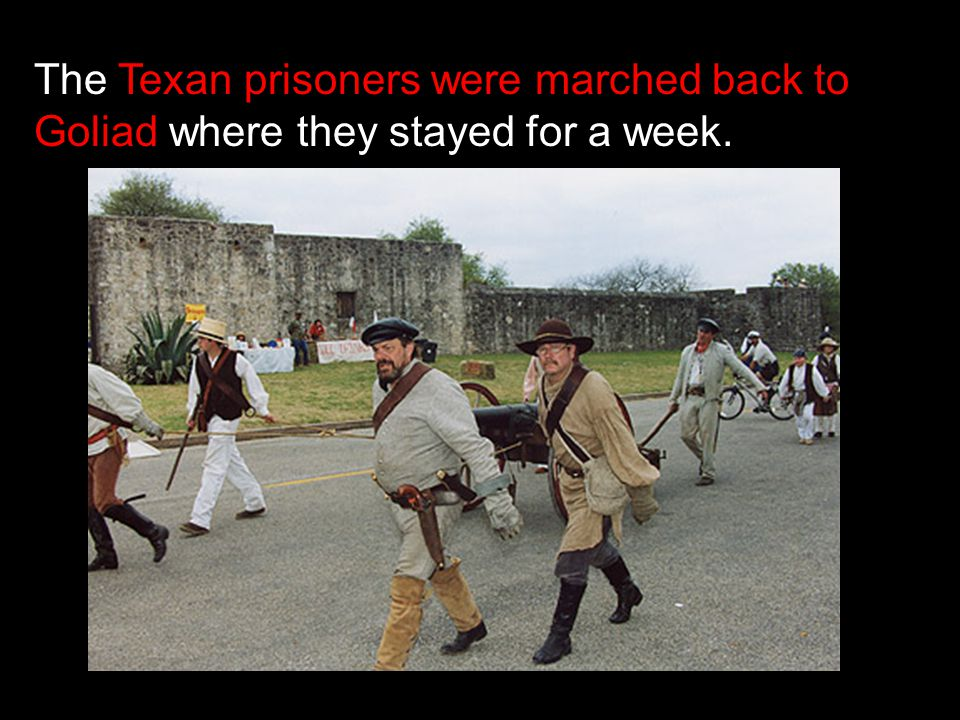 The Texan prisoners were marched back to Goliad where they stayed for a week.