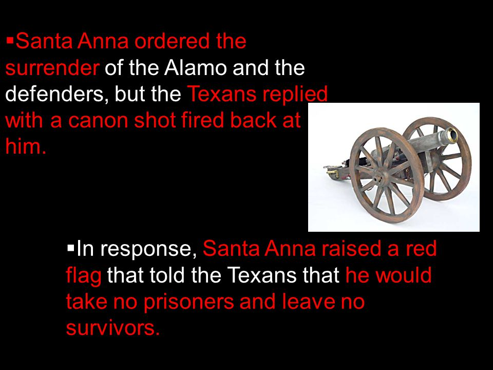 Santa Anna ordered the surrender of the Alamo and the defenders, but the Texans replied with a canon shot fired back at him.