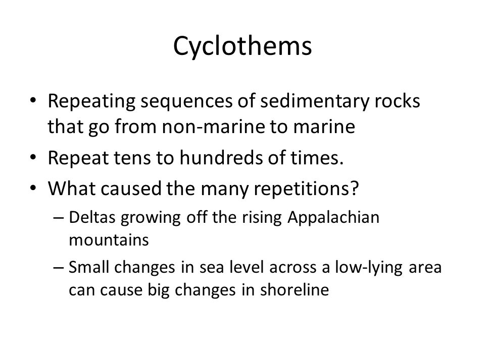 Cyclothems Repeating sequences of sedimentary rocks that go from non-marine to marine. Repeat tens to hundreds of times.