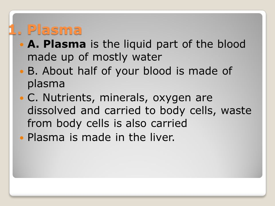 1. Plasma A. Plasma is the liquid part of the blood made up of mostly water. B. About half of your blood is made of plasma.