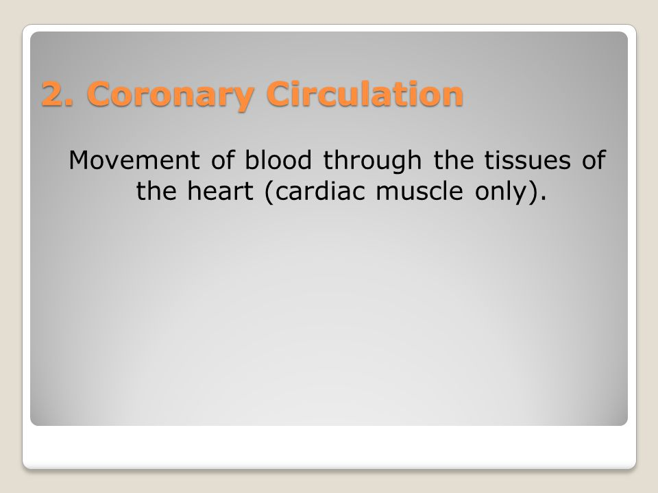 2. Coronary Circulation Movement of blood through the tissues of the heart (cardiac muscle only).