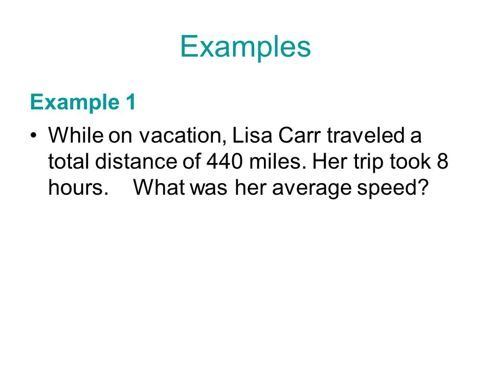 Examples Example 1. While on vacation, Lisa Carr traveled a total distance of 440 miles.