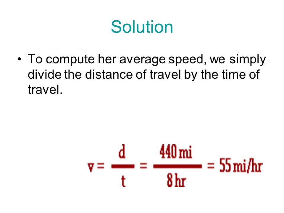 Solution To compute her average speed, we simply divide the distance of travel by the time of travel.