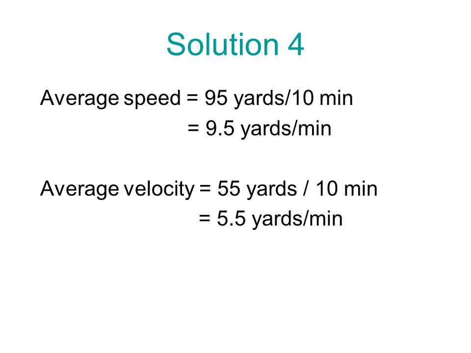 Solution 4 Average speed = 95 yards/10 min = 9.5 yards/min