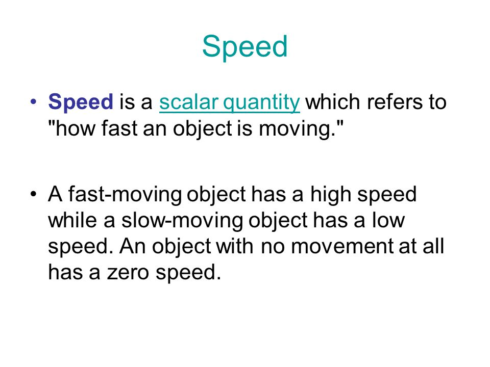 Speed Speed is a scalar quantity which refers to how fast an object is moving.