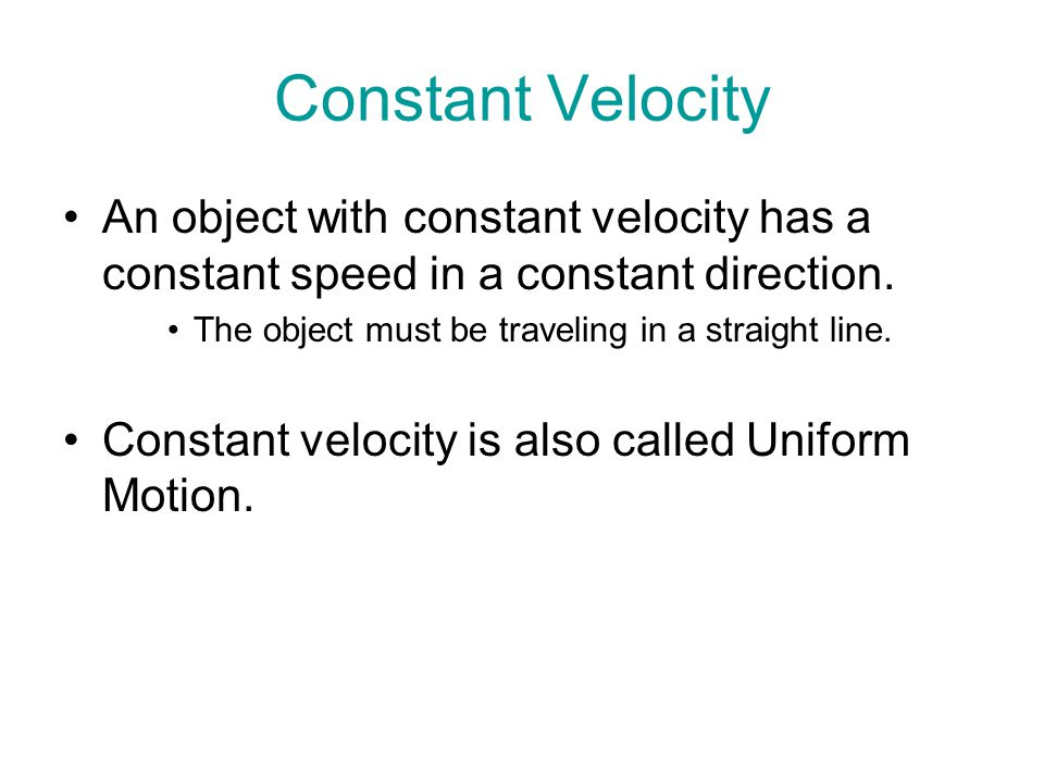 Constant Velocity An object with constant velocity has a constant speed in a constant direction. The object must be traveling in a straight line.
