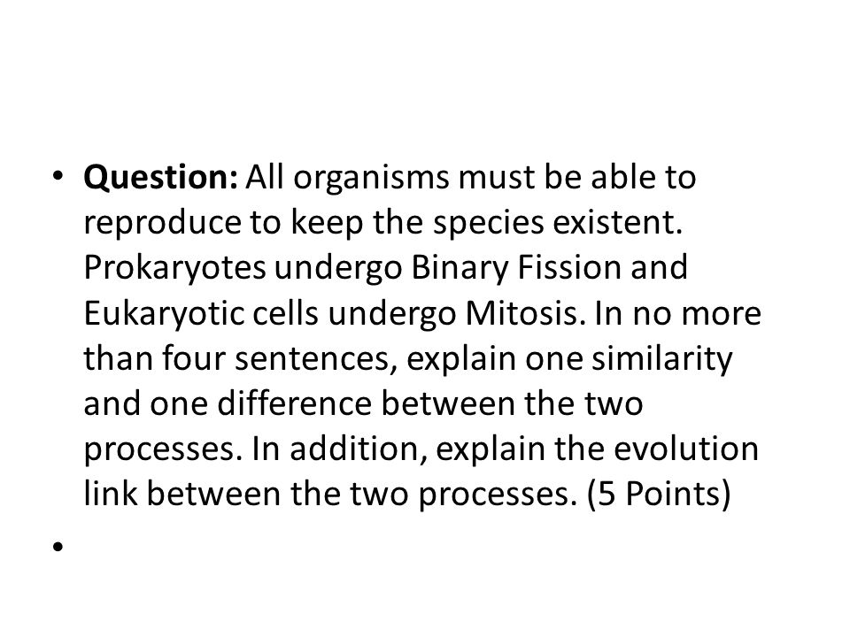 Question: All organisms must be able to reproduce to keep the species existent. Prokaryotes undergo Binary Fission and Eukaryotic cells undergo Mitosis. In no more than four sentences, explain one similarity and one difference between the two processes. In addition, explain the evolution link between the two processes. (5 Points)