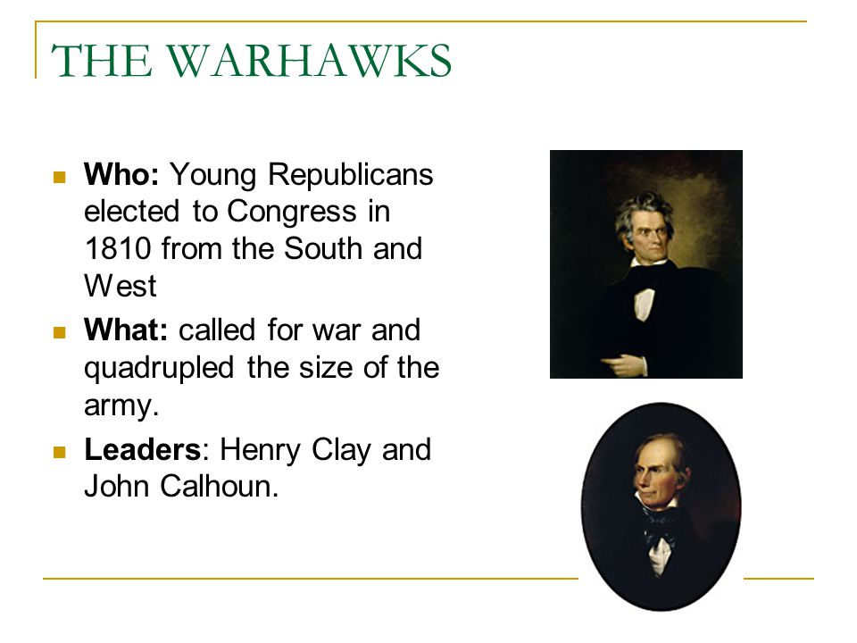 THE WARHAWKS Who: Young Republicans elected to Congress in 1810 from the South and West. What: called for war and quadrupled the size of the army.