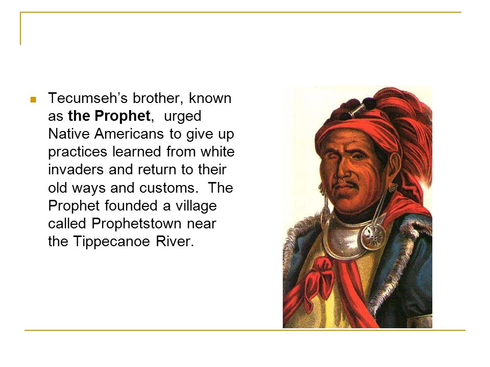 Tecumseh's brother, known as the Prophet, urged Native Americans to give up practices learned from white invaders and return to their old ways and customs.