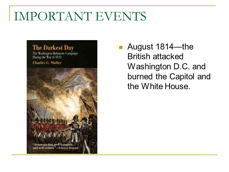 IMPORTANT EVENTS August 1814—the British attacked Washington D.C.