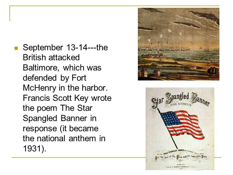 September 13-14---the British attacked Baltimore, which was defended by Fort McHenry in the harbor.