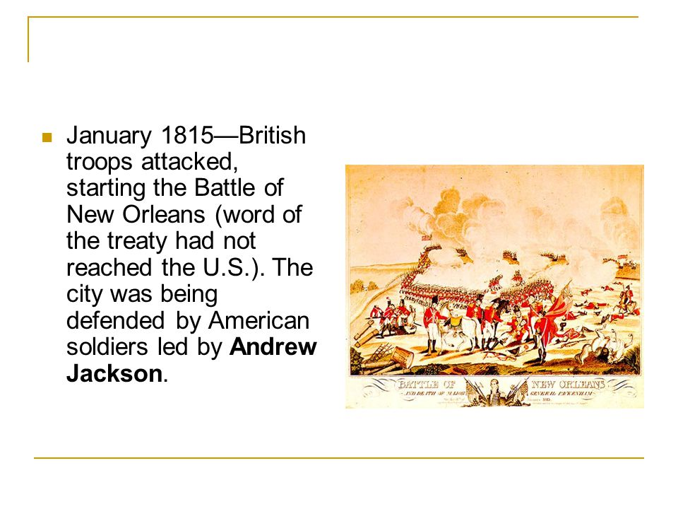 January 1815—British troops attacked, starting the Battle of New Orleans (word of the treaty had not reached the U.S.).