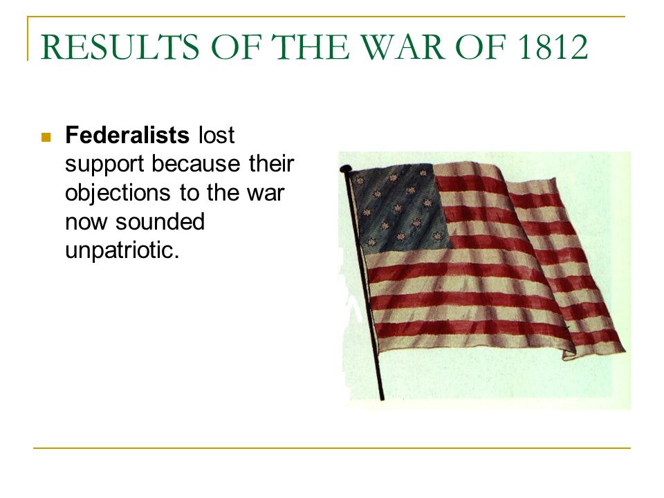 RESULTS OF THE WAR OF 1812 Federalists lost support because their objections to the war now sounded unpatriotic.