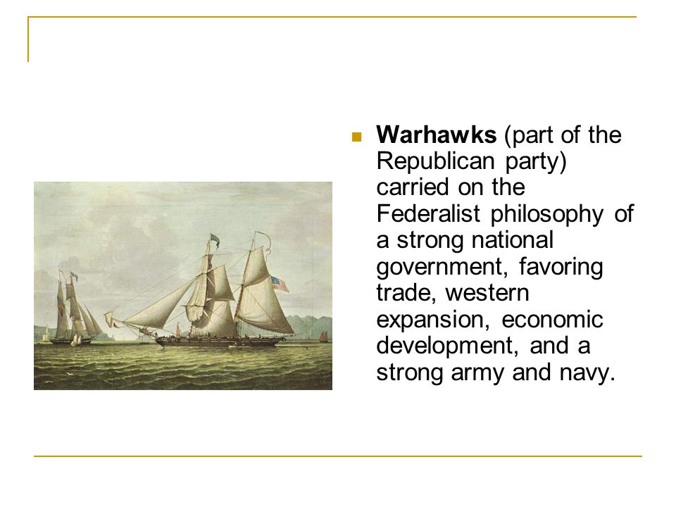 Warhawks (part of the Republican party) carried on the Federalist philosophy of a strong national government, favoring trade, western expansion, economic development, and a strong army and navy.