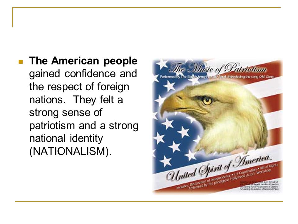 The American people gained confidence and the respect of foreign nations.