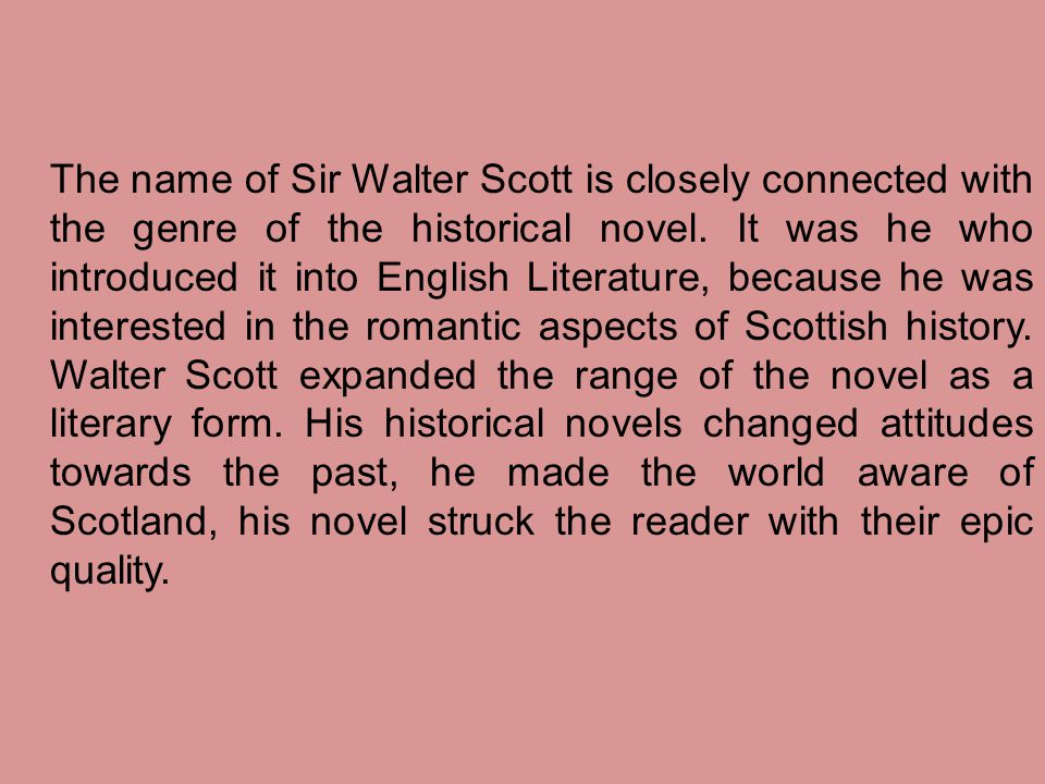 The name of Sir Walter Scott is closely connected with the genre of the historical novel.