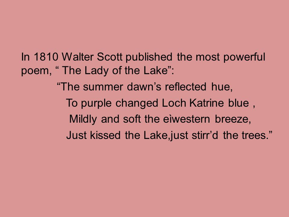 In 1810 Walter Scott published the most powerful poem, The Lady of the Lake : The summer dawn's reflected hue, To purple changed Loch Katrine blue , Mildly and soft the eìwestern breeze, Just kissed the Lake,just stirr'd the trees.