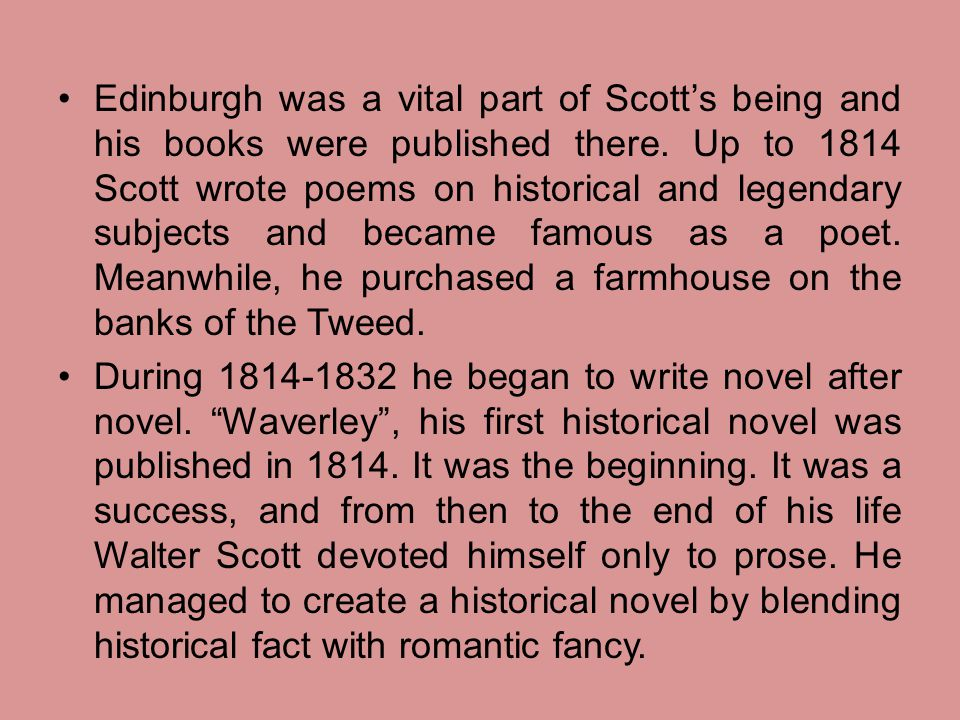 Edinburgh was a vital part of Scott's being and his books were published there. Up to 1814 Scott wrote poems on historical and legendary subjects and became famous as a poet. Meanwhile, he purchased a farmhouse on the banks of the Tweed.