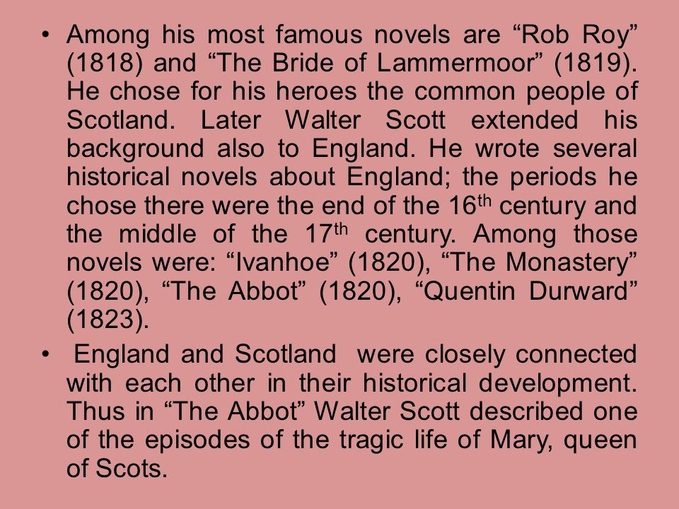 Among his most famous novels are Rob Roy (1818) and The Bride of Lammermoor (1819). He chose for his heroes the common people of Scotland. Later Walter Scott extended his background also to England. He wrote several historical novels about England; the periods he chose there were the end of the 16th century and the middle of the 17th century. Among those novels were: Ivanhoe (1820), The Monastery (1820), The Abbot (1820), Quentin Durward (1823).