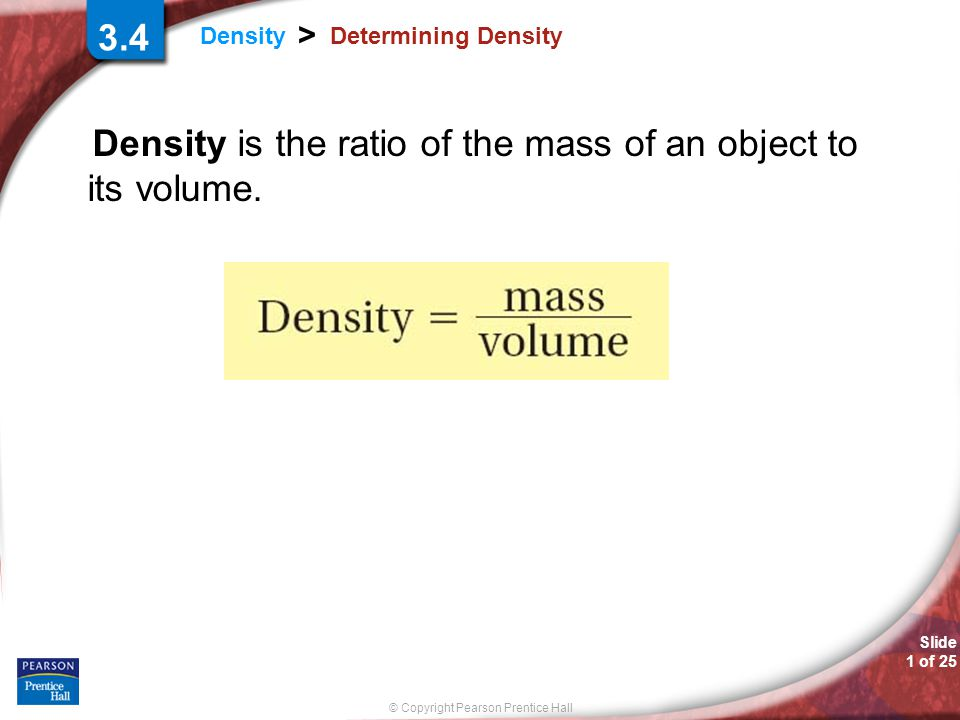 Density is the ratio of the mass of an object to its volume.
