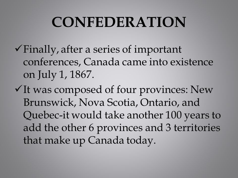 CONFEDERATION Finally, after a series of important conferences, Canada came into existence on July 1, 1867.