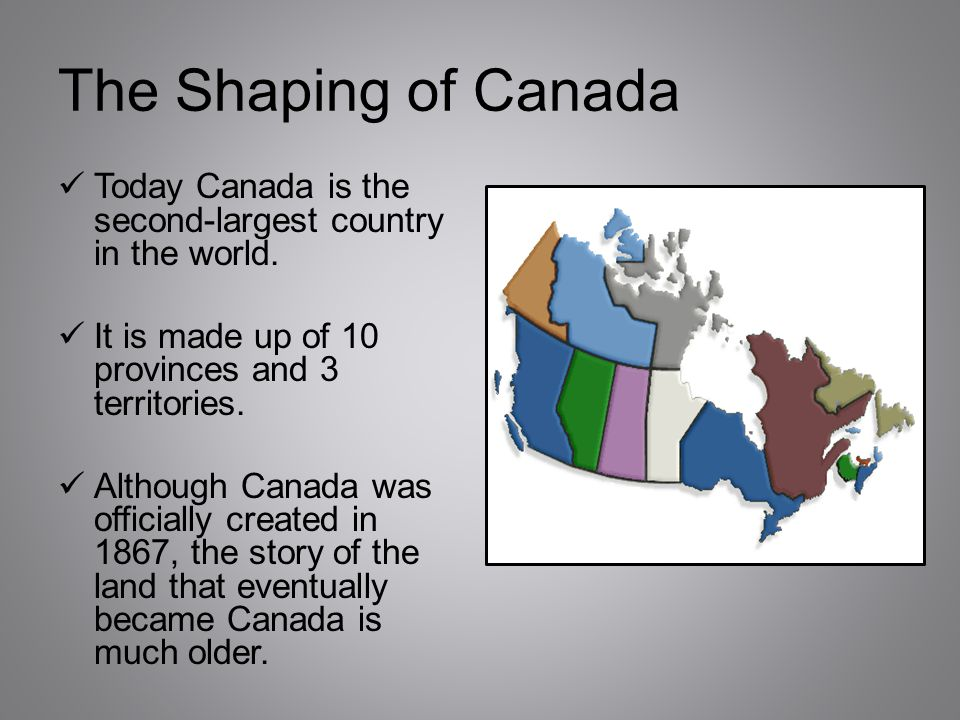 The Shaping of Canada Today Canada is the second-largest country in the world. It is made up of 10 provinces and 3 territories.