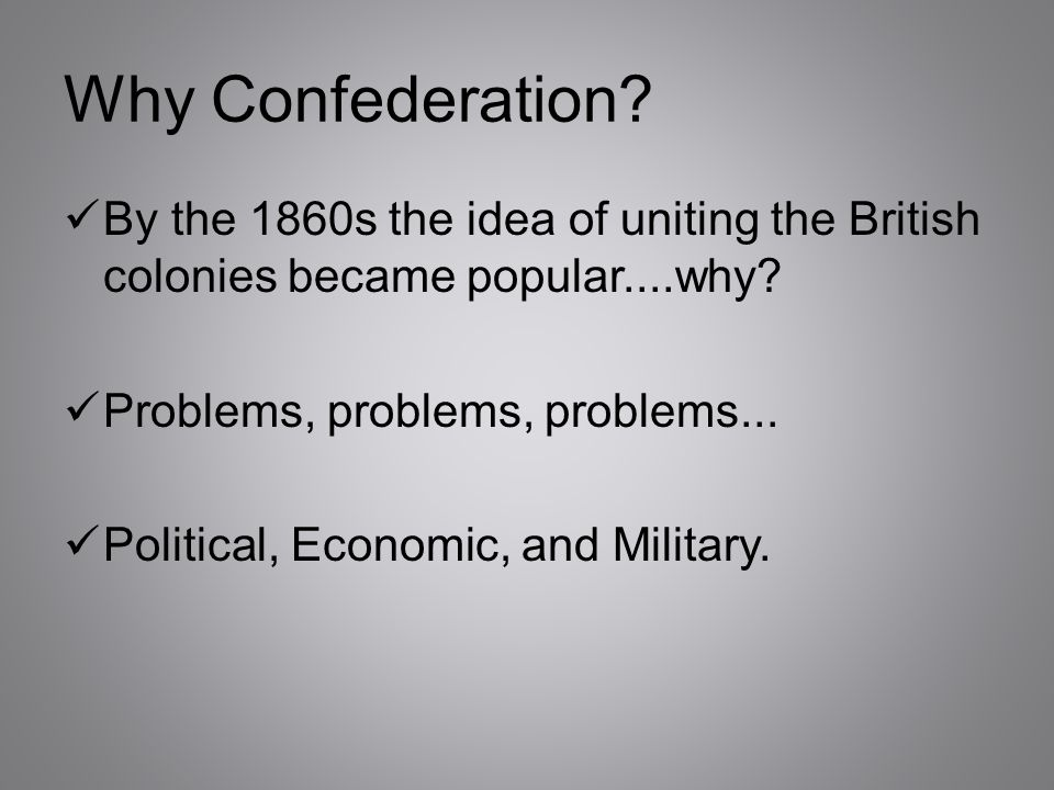 Why Confederation By the 1860s the idea of uniting the British colonies became popular....why Problems, problems, problems...