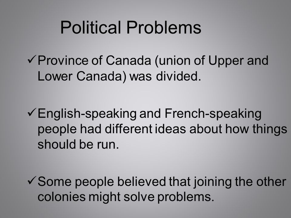 Political Problems Province of Canada (union of Upper and Lower Canada) was divided.