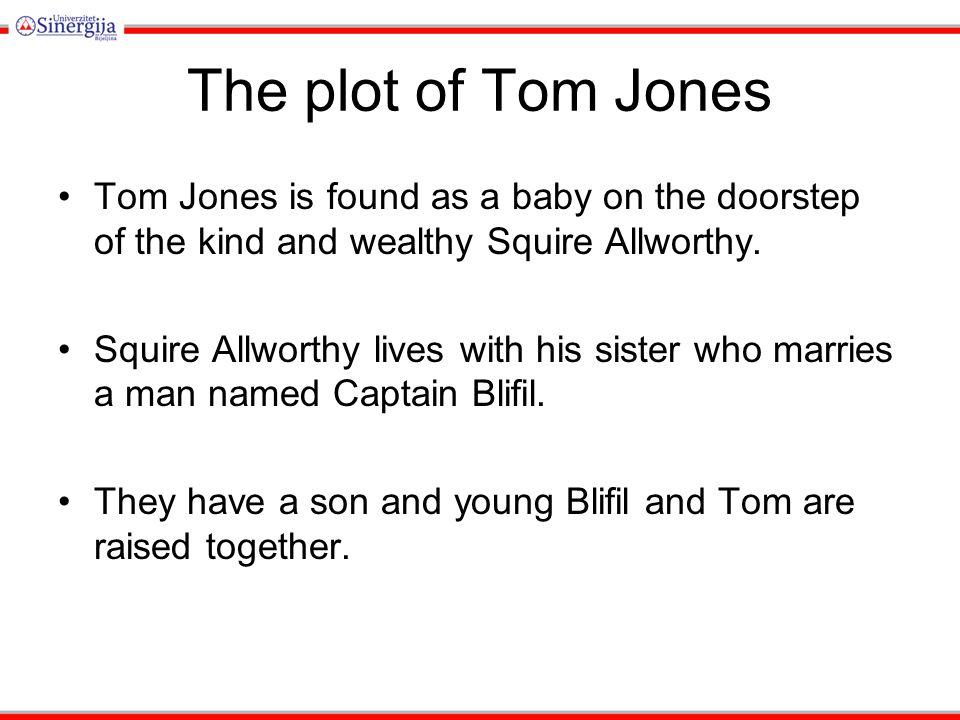 The plot of Tom Jones Tom Jones is found as a baby on the doorstep of the kind and wealthy Squire Allworthy.