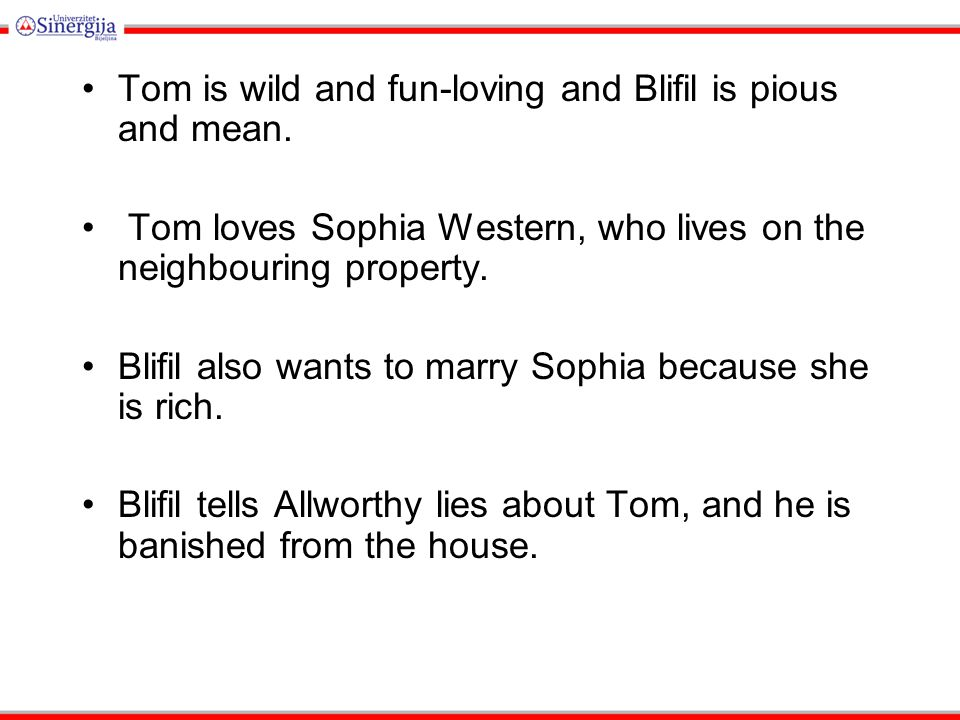 Tom is wild and fun-loving and Blifil is pious and mean.