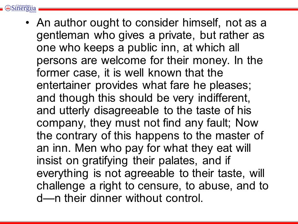 An author ought to consider himself, not as a gentleman who gives a private, but rather as one who keeps a public inn, at which all persons are welcome for their money.