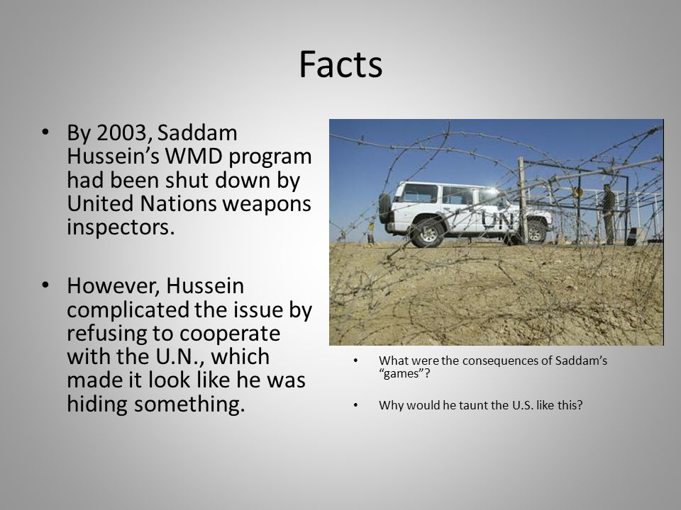 Facts By 2003, Saddam Hussein's WMD program had been shut down by United Nations weapons inspectors.