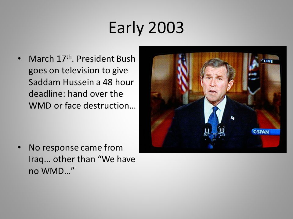 Early 2003 March 17th. President Bush goes on television to give Saddam Hussein a 48 hour deadline: hand over the WMD or face destruction…