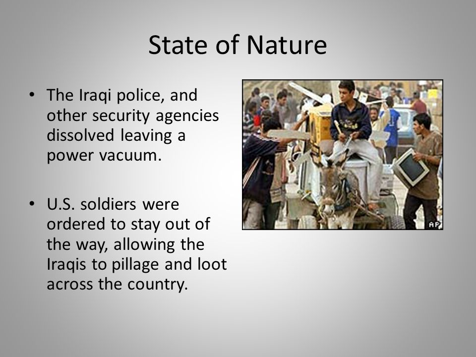 State of Nature The Iraqi police, and other security agencies dissolved leaving a power vacuum.