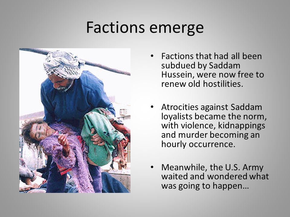 Factions emerge Factions that had all been subdued by Saddam Hussein, were now free to renew old hostilities.