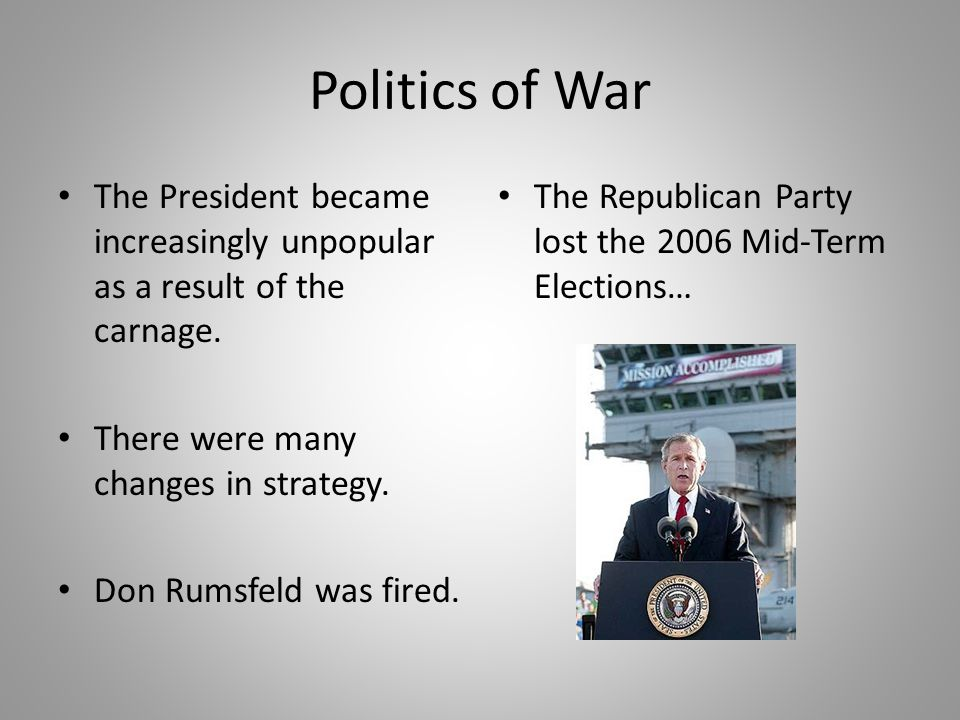 Politics of War The President became increasingly unpopular as a result of the carnage. There were many changes in strategy.