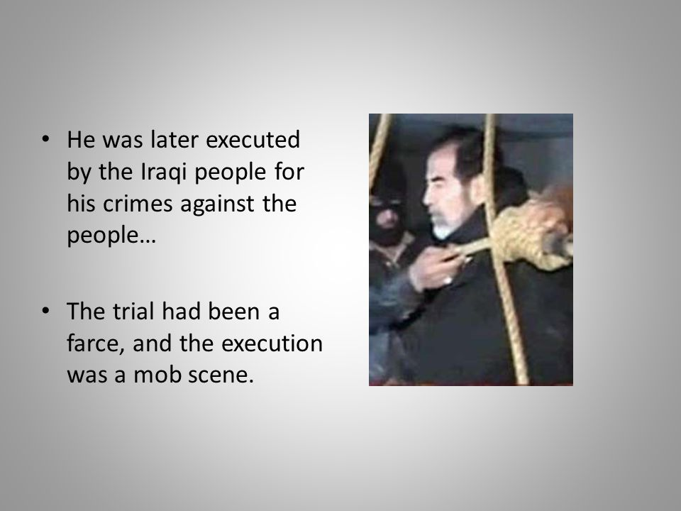 He was later executed by the Iraqi people for his crimes against the people…