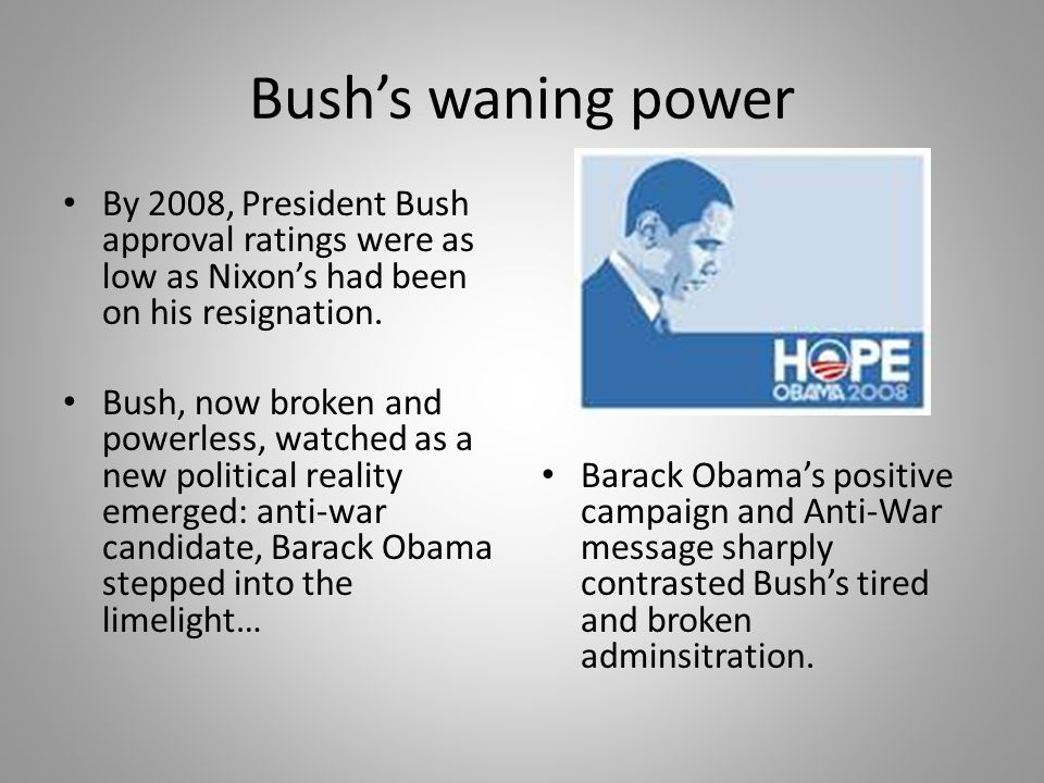 Bush's waning power By 2008, President Bush approval ratings were as low as Nixon's had been on his resignation.
