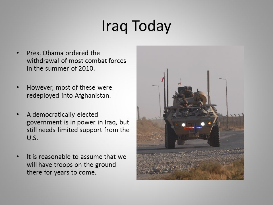 Iraq Today Pres. Obama ordered the withdrawal of most combat forces in the summer of 2010. However, most of these were redeployed into Afghanistan.