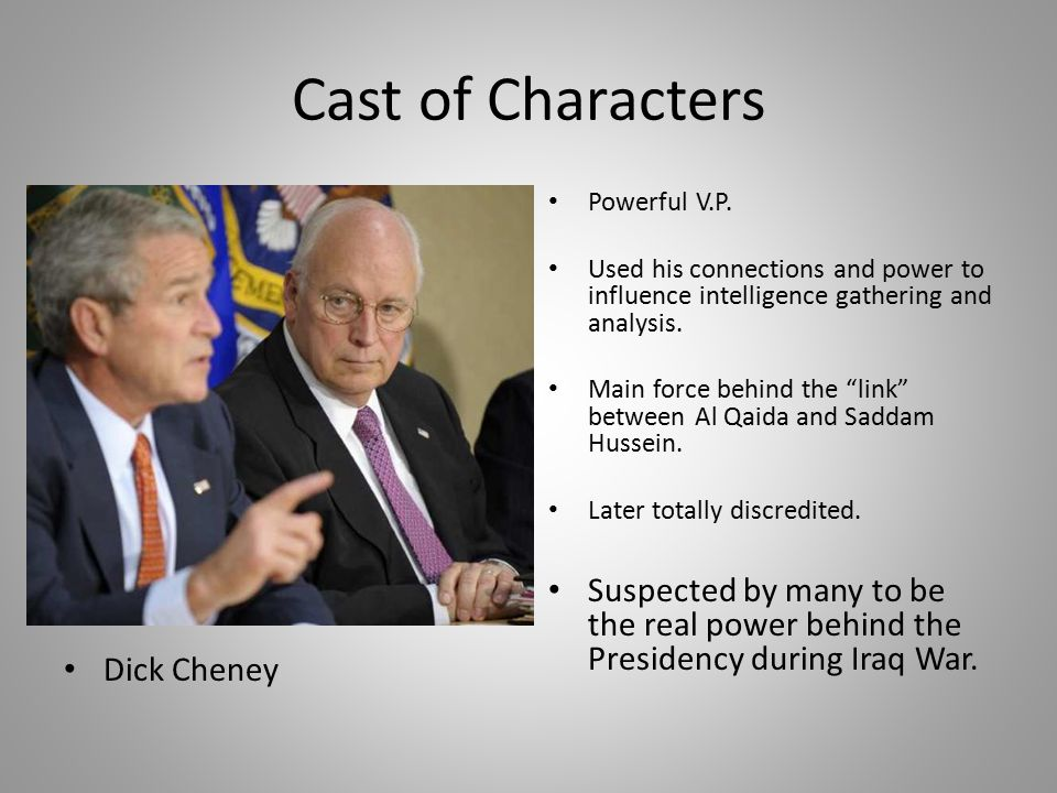 Cast of Characters Dick Cheney. Powerful V.P. Used his connections and power to influence intelligence gathering and analysis.