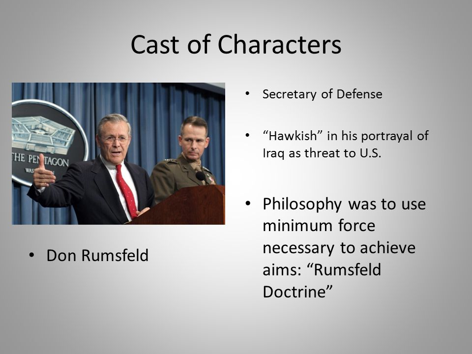 Cast of Characters Don Rumsfeld. Secretary of Defense. Hawkish in his portrayal of Iraq as threat to U.S.