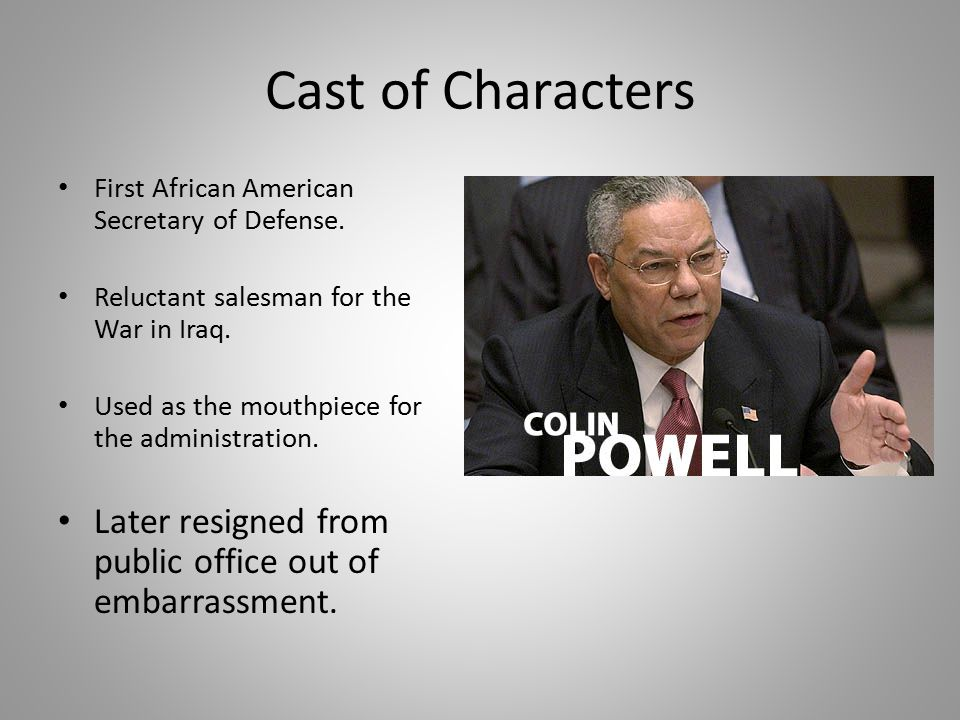 Cast of Characters First African American Secretary of Defense. Reluctant salesman for the War in Iraq.